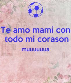 Poster: Te amo mami con  todo mi corason muuuuuua