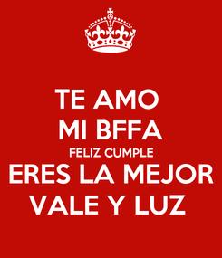 Poster: TE AMO  MI BFFA FELIZ CUMPLE ERES LA MEJOR VALE Y LUZ