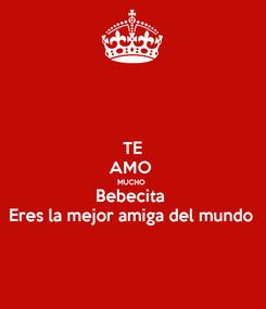 Poster: TE AMO  MUCHO  Bebecita  Eres la mejor amiga del mundo