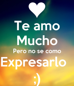 Poster: Te amo Mucho Pero no se como Expresarlo   ;)