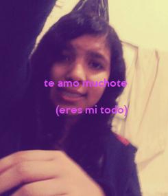 Poster: te amo muchote  (eres mi todo)