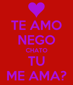 Poster: TE AMO NEGO CHATO TU ME AMA?