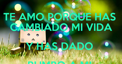 Poster: TE AMO PORQUE HAS  CAMBIADO MI VIDA Y HAS DADO  RUMBO A MI  CORAZON.