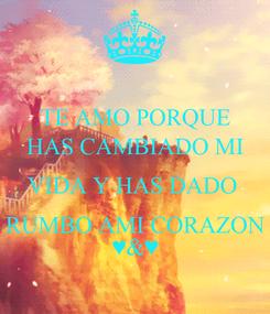 Poster: TE AMO PORQUE HAS CAMBIADO MI VIDA Y HAS DADO  RUMBO AMI CORAZON ♥&♥