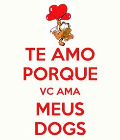Poster: TE AMO PORQUE VC AMA MEUS DOGS