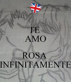 Poster: TE  AMO  ROSA  INFINITAMENTE