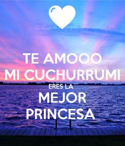 Poster: TE AMOOO MI CUCHURRUMI ERES LA  MEJOR PRINCESA