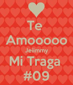 Poster: Te  Amooooo Jeiimmy Mi Traga  #09