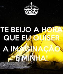 Poster: TE BEIJO A HORA QUE EU QUISER  A IMAGINAÇÃO É MINHA!