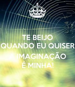 Poster: TE BEIJO QUANDO EU QUISER  A IMAGINAÇÃO É MINHA!