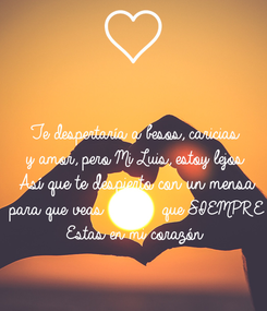 Poster: Te despertaría a besos, caricias y amor, pero Mi Luis, estoy lejos Así que te despierto con un mensa para que veas          que SIEMPRE Estas en mi corazón