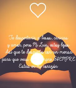 Poster: Te despertaría a besos, caricias y amor, pero Mi Luis, estoy lejos Así que te despierto con un mensa para que veas que siempre, SIEMPRE Estas en mi corazón