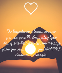 Poster: Te despertaría a besos, caricias y amor, pero Mi Luis, estoy lejos Así que te despierto con un mensaje para que veas          que SIEMPRE Estas en mi corazón