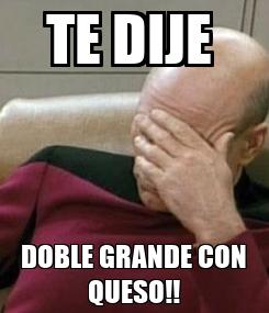Poster: TE DIJE  DOBLE GRANDE CON QUESO!!