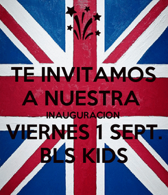 Poster: TE INVITAMOS A NUESTRA  INAUGURACION VIERNES 1 SEPT. BLS KIDS