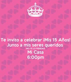 Poster: Te invito a celebrar ¡Mis 15 Años! Junto a mis seres queridos  ¡NO TE LO PIERDAS! Mi Casa 6:00pm