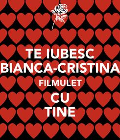 Poster: TE IUBESC BIANCA-CRISTINA FILMULET CU TINE