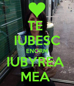 Poster: TE  IUBESC ENORM IUBYREA  MEA