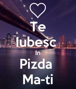 Poster: Te Iubesc  In Pizda  Ma-ti
