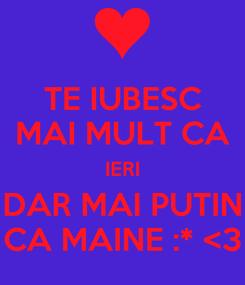 Poster: TE IUBESC MAI MULT CA IERI DAR MAI PUTIN CA MAINE :* <3