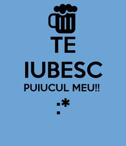 Poster: TE IUBESC PUIUCUL MEU!!  :*