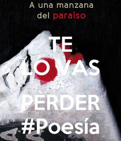 Poster: TE LO VAS A PERDER #Poesía