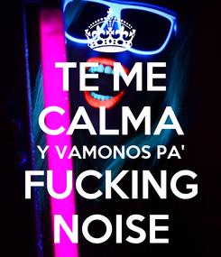 Poster: TE ME CALMA Y VAMONOS PA' FUCKING NOISE