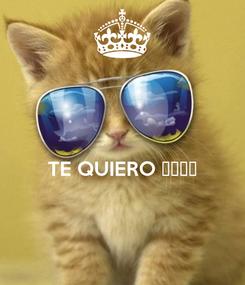 Poster:   TE QUIERO 😍😍😘😘
