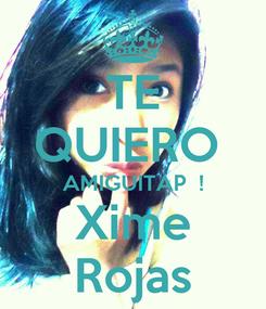 Poster: TE QUIERO  AMIGUITAP  ! Xime Rojas