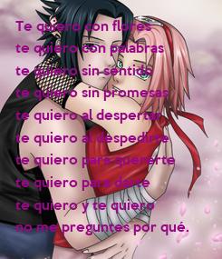 Poster: Te quiero con flores te quiero con palabras te quiero sin sentido te quiero sin promesas te quiero al despertar te quiero al despedirte te quiero para quererte te quiero para darte te quiero y te quiero no me