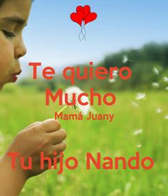 Poster: Te quiero  Mucho  Mamá Juany  Tu hijo Nando