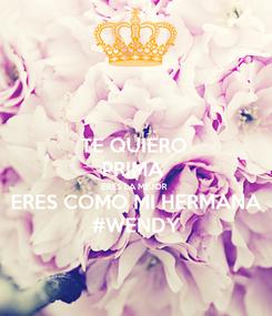 Poster: TE QUIERO  PRIMA  ERES LA MEJOR  ERES COMO MI HERMANA #WENDY