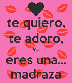 Poster: te quiero, te adoro, y... eres una... madraza