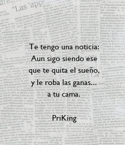 Poster: Te tengo una noticia: Aun sigo siendo ese que te quita el sueño, y le roba las ganas... a tu cama.  PriKing