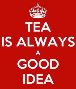 Poster: TEA IS ALWAYS A GOOD IDEA