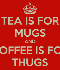 Poster: TEA IS FOR MUGS AND COFFEE IS FOR THUGS