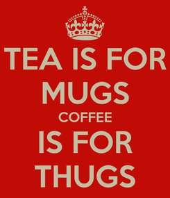 Poster: TEA IS FOR MUGS COFFEE IS FOR THUGS