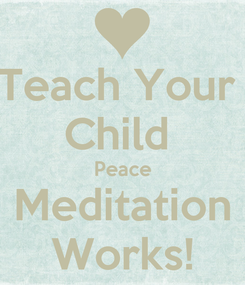 Poster: Teach Your  Child  Peace Meditation Works!
