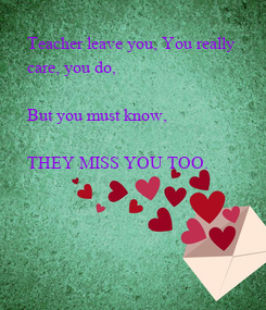Poster: Teacher leave you, You really  care, you do,  But you must know,   THEY MISS YOU TOO.