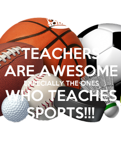 Poster: TEACHERS ARE AWESOME  EXPECIALLY THE ONES WHO TEACHES SPORTS!!!