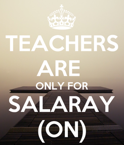 Poster: TEACHERS ARE  ONLY FOR SALARAY (ON)