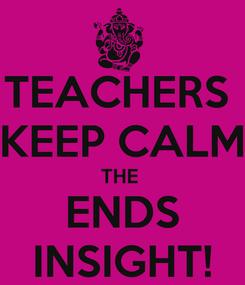 Poster: TEACHERS  KEEP CALM THE  ENDS INSIGHT!