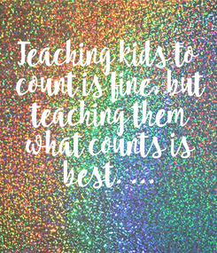 Poster: Teaching kids to  count is fine, but  teaching them  what counts is  best. ...