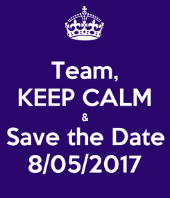 Poster: Team, KEEP CALM & Save the Date 8/05/2017