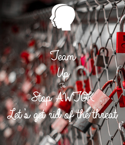 Poster: Team Up To Stop AWTOK Let's get rid of the threat