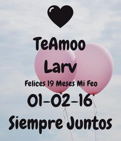 Poster: TeAmoo Larv Felices 19 Meses Mi Feo 01-02-16 Siempre Juntos