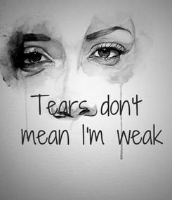 Poster:  Tears don't mean  I'm weak