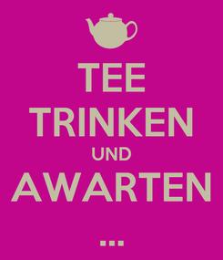 Poster: TEE TRINKEN UND AWARTEN ...