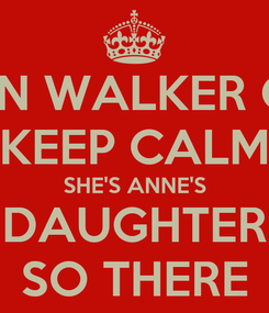 Poster: TEGAN WALKER CAN'T KEEP CALM SHE'S ANNE'S DAUGHTER SO THERE