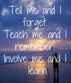 Poster: Tell me and I  forget.  Teach me and I  remember.  Involve me and I  learn